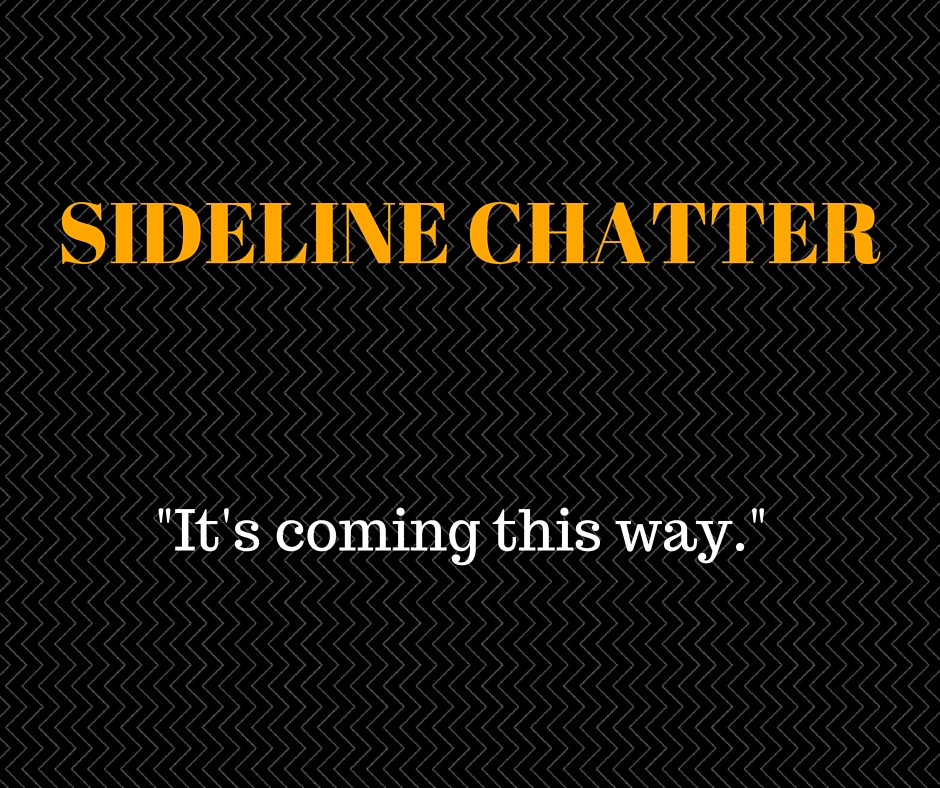 Sideline Chatter – It's Coming This Way