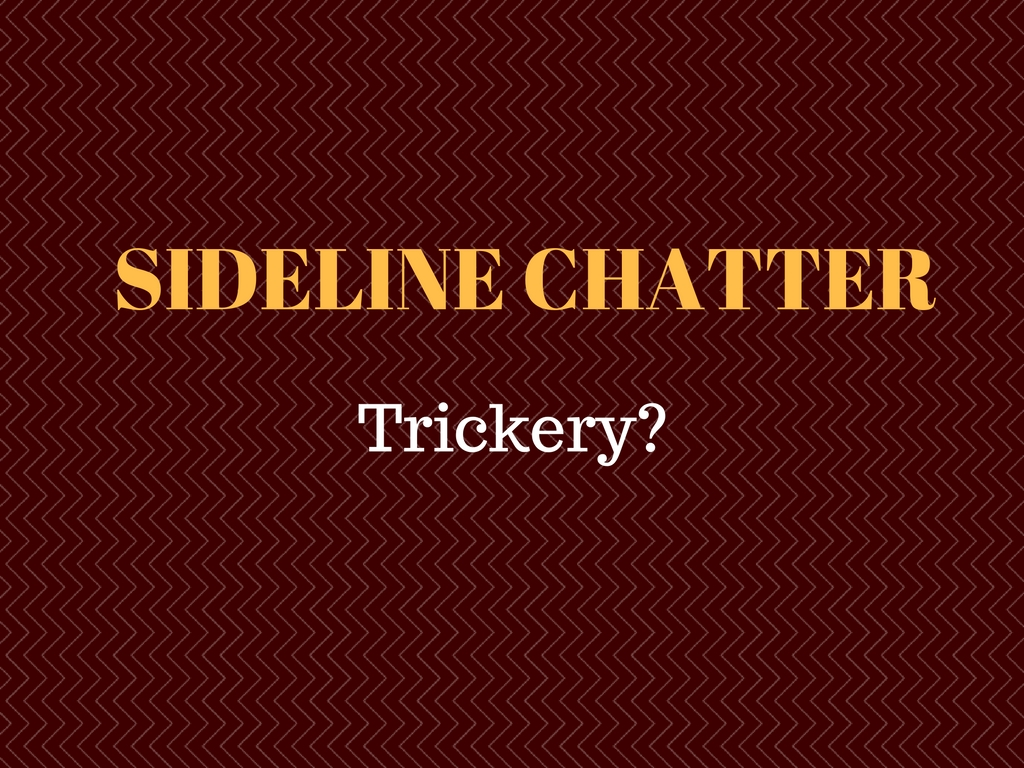 Sideline Chatter – Trickery?